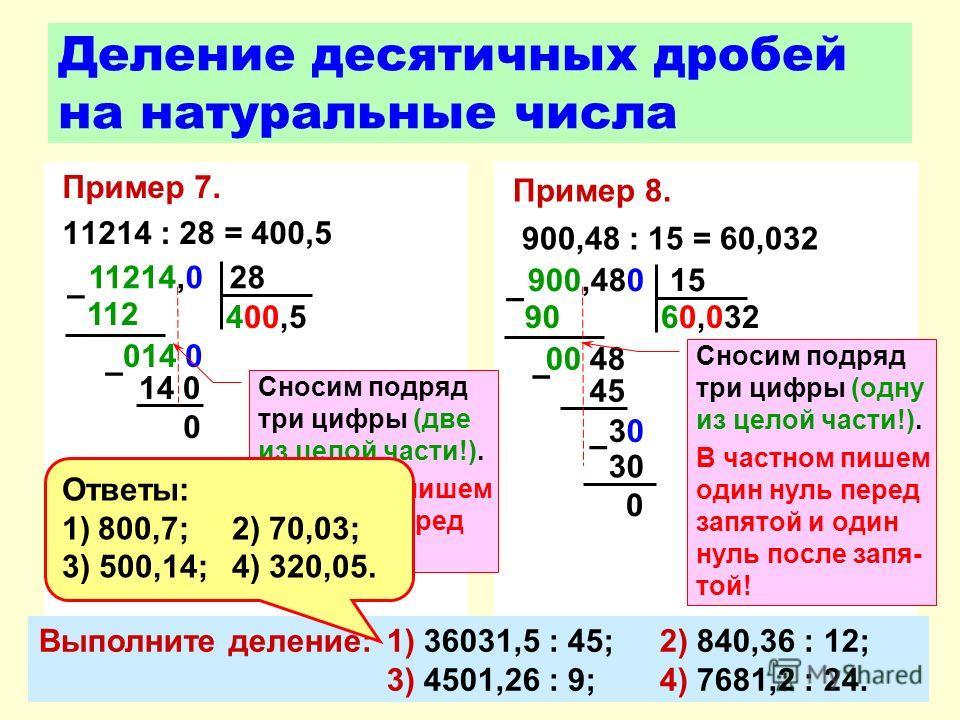 Пример 7. 11214 : 28 = 400,5 Деление десятичных дробей на натуральные числа Пример 8. 900,48 : 15 = 60,032 900,480 15 90 – 00 48 45 60,032 – 0 3030 – 30 Сносим подряд три цифры (одну из целой части!). В частном пишем один нуль перед запятой и один ну