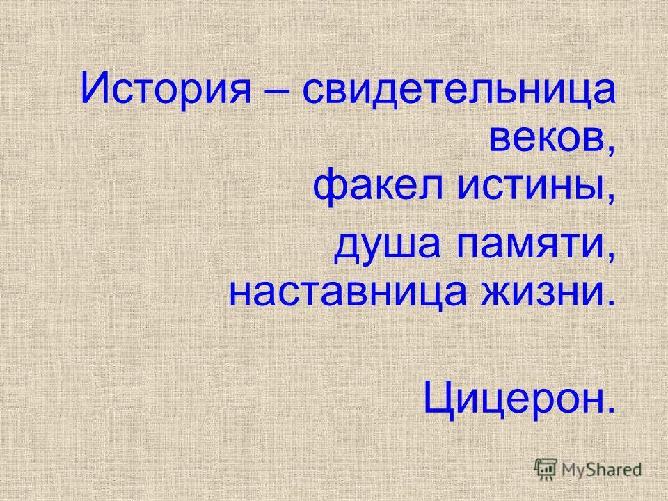 История – свидетельница веков, факел истины, душа памяти, наставница жизни. Цицерон.