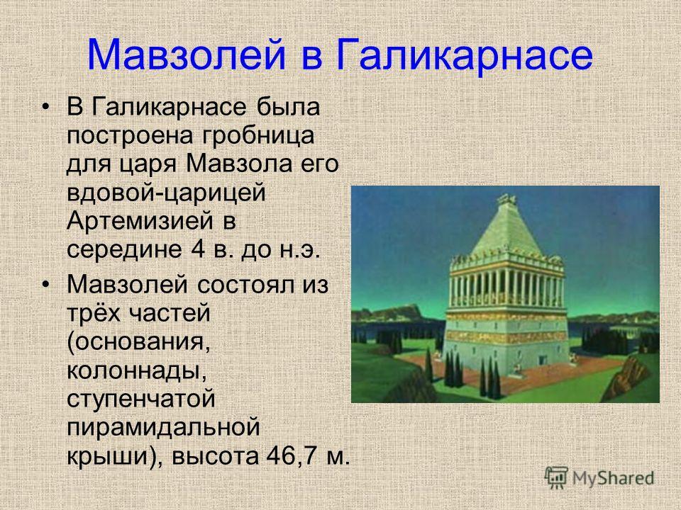Мавзолей в Галикарнасе В Галикарнасе была построена гробница для царя Мавзола его вдовой-царицей Артемизией в середине 4 в. до н.э. Мавзолей состоял из трёх частей (основания, колоннады, ступенчатой пирамидальной крыши), высота 46,7 м.