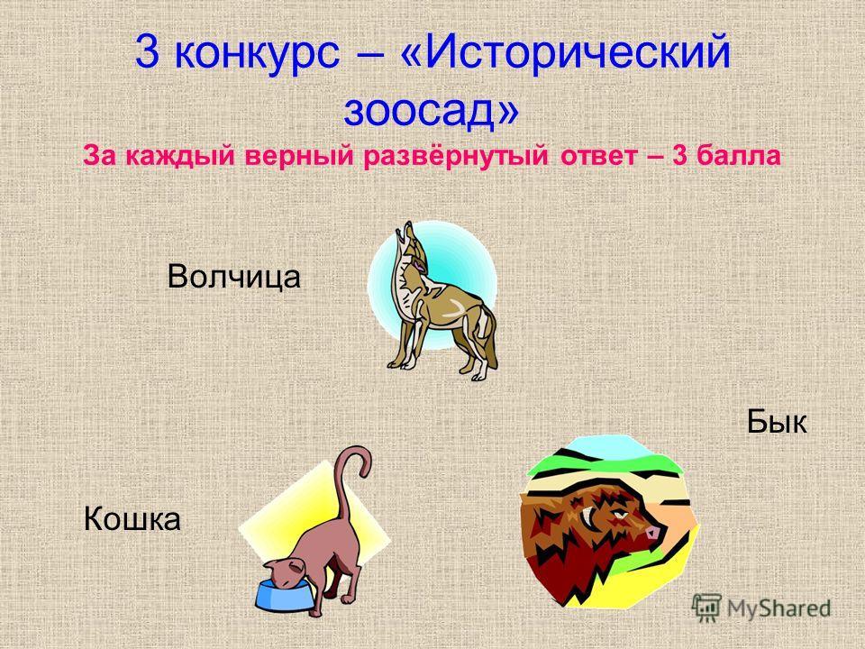 3 конкурс – «Исторический зоосад» За каждый верный развёрнутый ответ – 3 балла Волчица Бык Кошка
