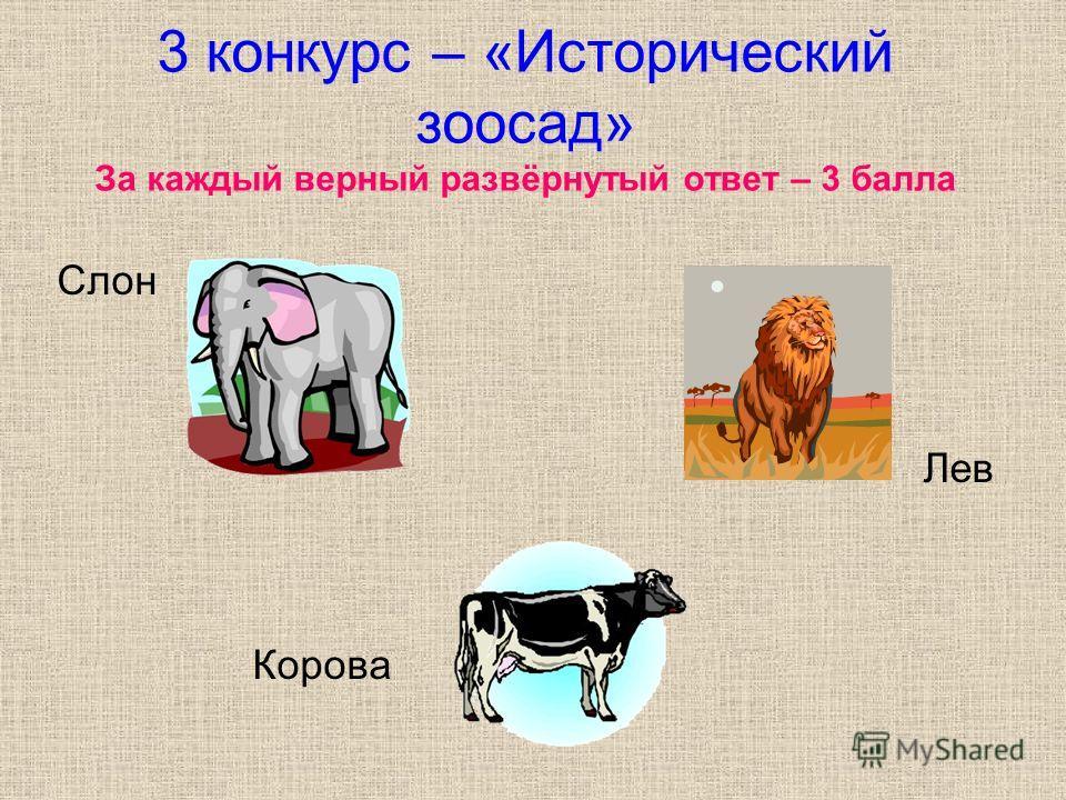 3 конкурс – «Исторический зоосад» За каждый верный развёрнутый ответ – 3 балла Слон Лев Корова