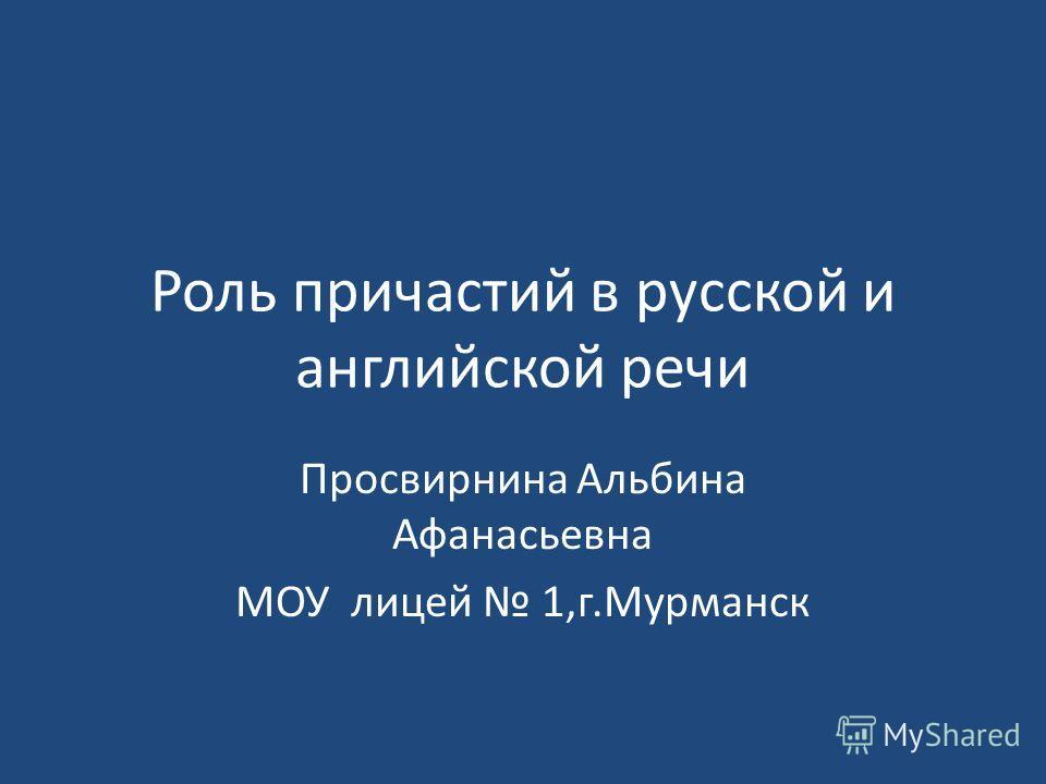 Роль причастий в русской и английской речи Просвирнина Альбина Афанасьевна МОУ лицей 1,г.Мурманск
