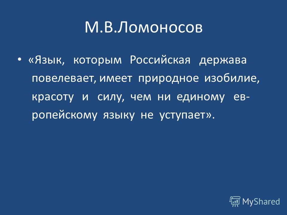 М.В.Ломоносов «Язык, которым Российская держава повелевает, имеет природное изобилие, красоту и силу, чем ни единому европейскому языку не уступает».
