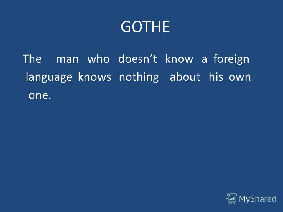 GOTHE The man who doesnt know a foreign language knows nothing about his own one.