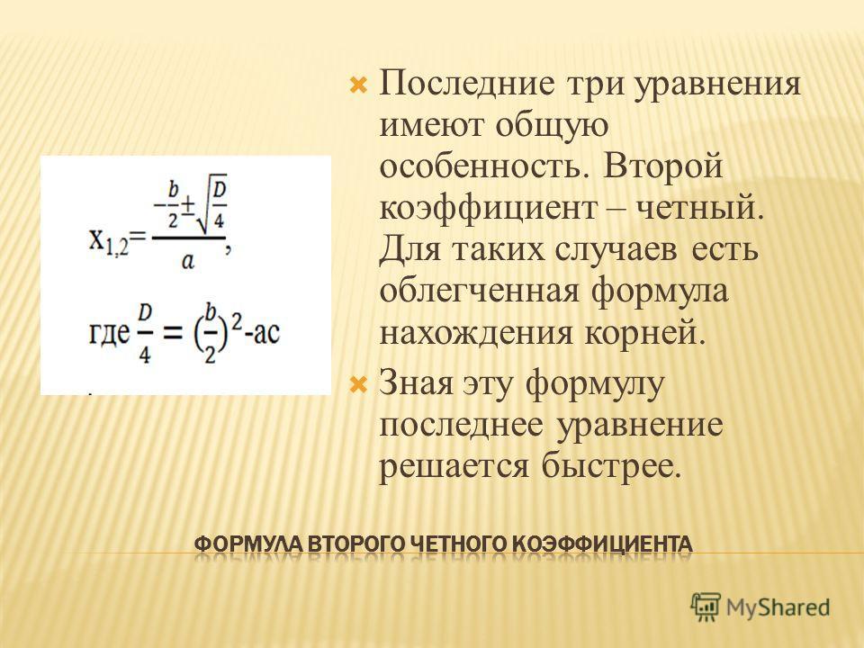 Последние три уравнения имеют общую особенность. Второй коэффициент – четный. Для таких случаев есть облегченная формула нахождения корней. Зная эту формулу последнее уравнение решается быстрее.