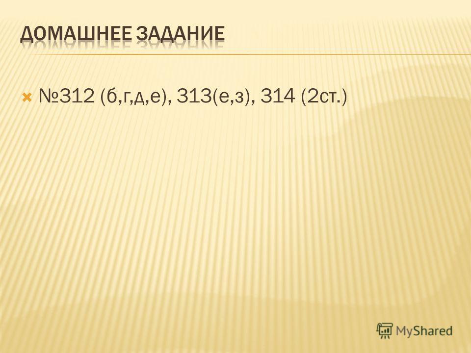 312 (б,г,д,е), 313(е,з), 314 (2 ст.)