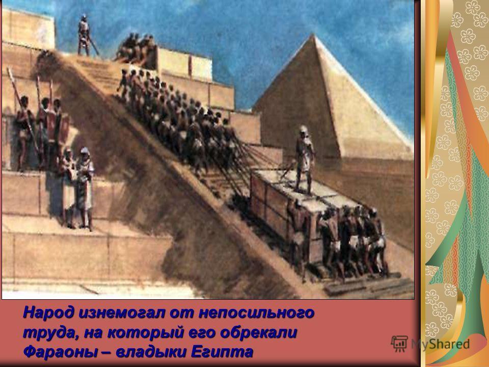 Народ изнемогал от непосильного труда, на который его обрекали Фараоны – владыки Египта
