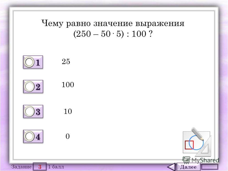 Далее 3 Задание 1 балл 1111 1111 2222 2222 3333 3333 4444 4444 Чему равно значение выражения (250 – 50· 5) : 100 ? 25 100 10 0