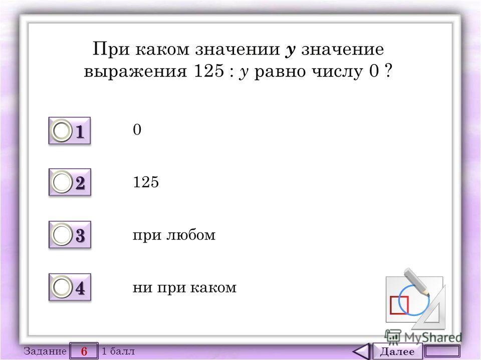 Далее 6 Задание 1 балл 1111 1111 2222 2222 3333 3333 4444 4444 При каком значении y значение выражения 125 : y равно числу 0 ? 0 125 при любом ни при каком