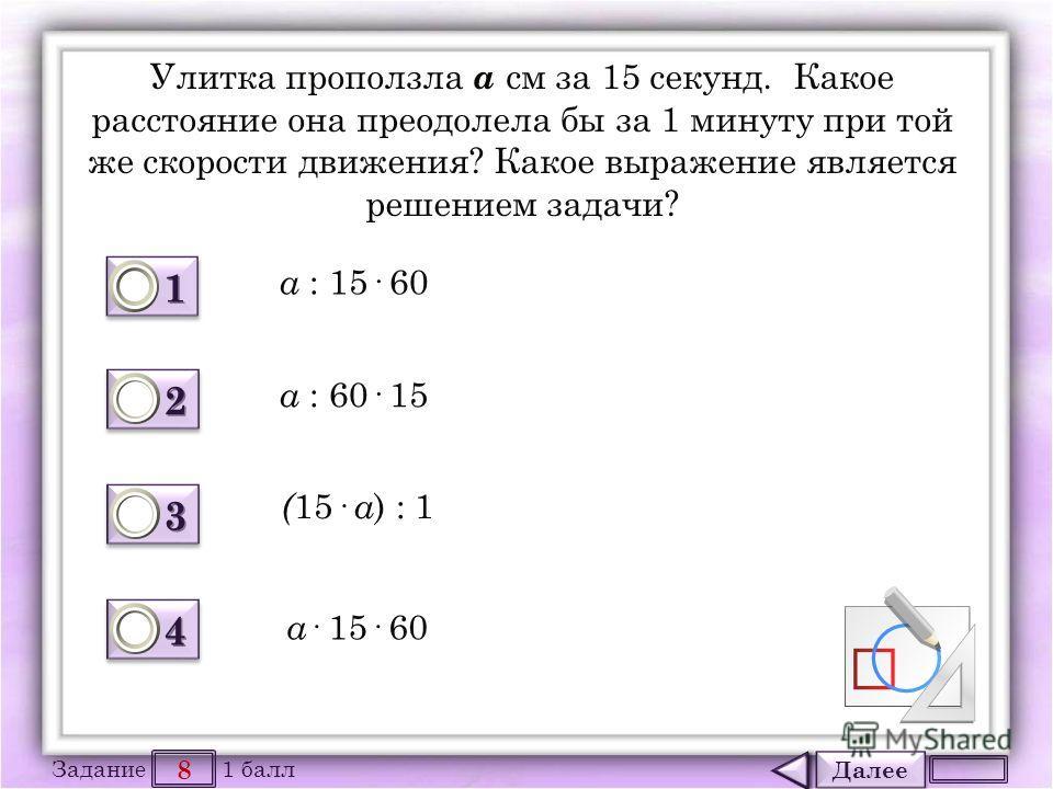 Далее 8 Задание 1 балл 1111 1111 2222 2222 3333 3333 4444 4444 Улитка проползла a см за 15 секунд. Какое расстояние она преодолела бы за 1 минуту при той же скорости движения? Какое выражение является решением задачи? a : 15· 60 a : 60· 15 ( 15 · a )