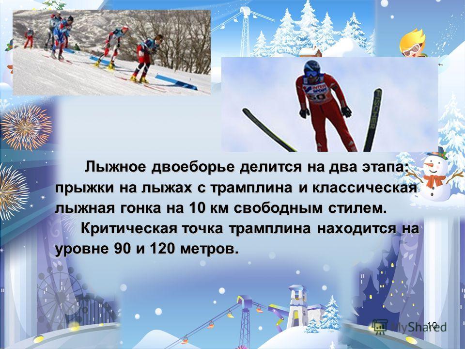 10 Лыжное двоеборье делится на два этапа: прыжки на лыжах с трамплина и классическая прыжки на лыжах с трамплина и классическая лыжная гонка на 10 км свободным стилем. лыжная гонка на 10 км свободным стилем. Критическая точка трамплина находится на К