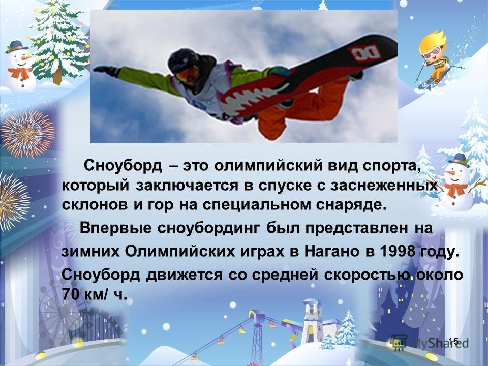 15 Сноуборд – это олимпийский вид спорта, который заключается в спуске с заснеженных склонов и гор на специальном снаряде. Впервые сноубординг был представлен на зимних Олимпийских играх в Нагано в 1998 году. Сноуборд движется со средней скоростью ок