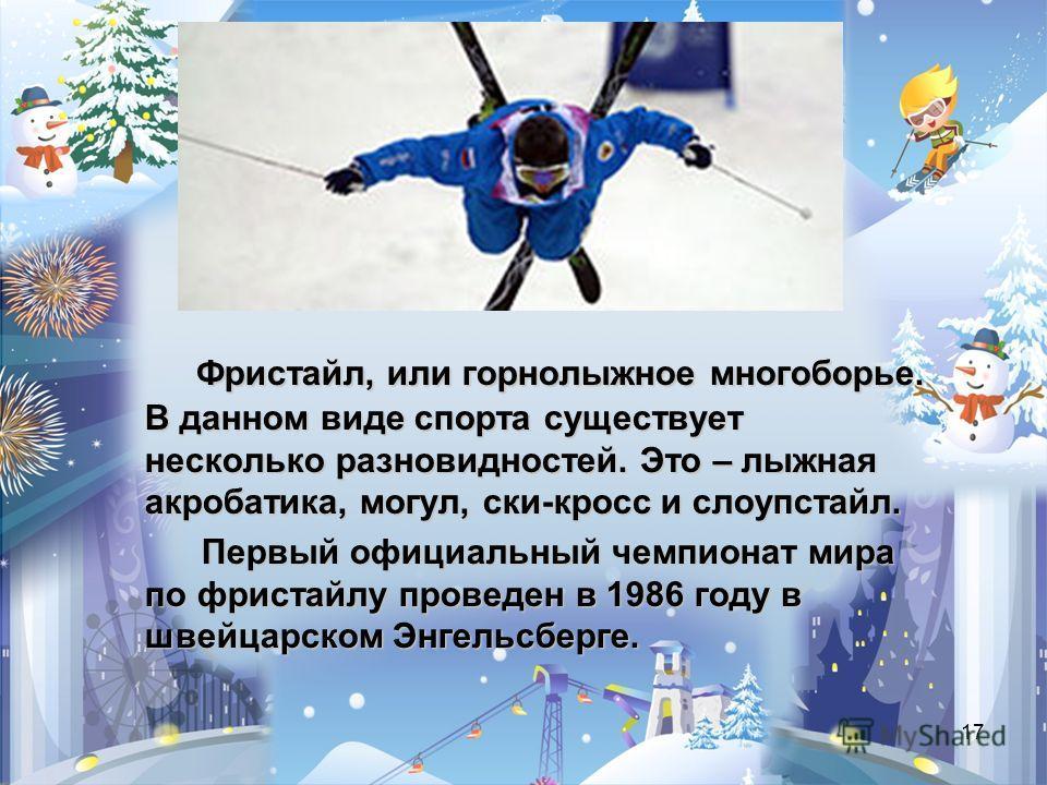 17 Фристайл, или горнолыжное многоборье. В данном виде спорта существует несколько разновидностей.Это – лыжная акробатика, могул, ски-кросс и слоупстайл. Фристайл, или горнолыжное многоборье. В данном виде спорта существует несколько разновидностей.