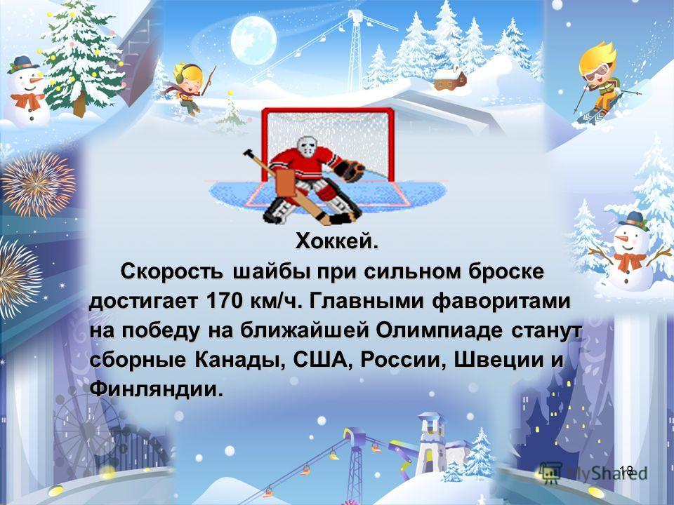 18 Хоккей. Скорость шайбы при сильном броске Скорость шайбы при сильном броске достигает 170 км/ч. Главными фаворитами на победу на ближайшей Олимпиаде станут сборные Канады, США, России, Швеции и Финляндии.
