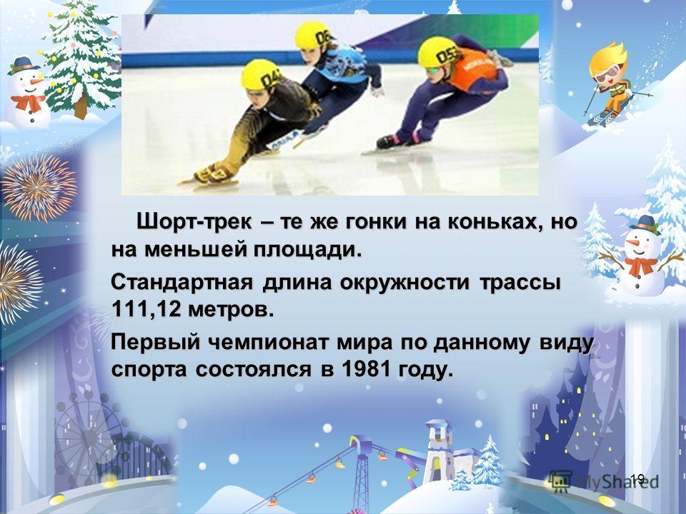 19 Шорт-трек – те же гонки на коньках, но на меньшей площади. Стандартная длина окружности трассы 111,12 метров. Стандартная длина окружности трассы 111,12 метров. Первый чемпионат мира по данному виду спорта состоялся в 1981 году. Первый чемпионат м