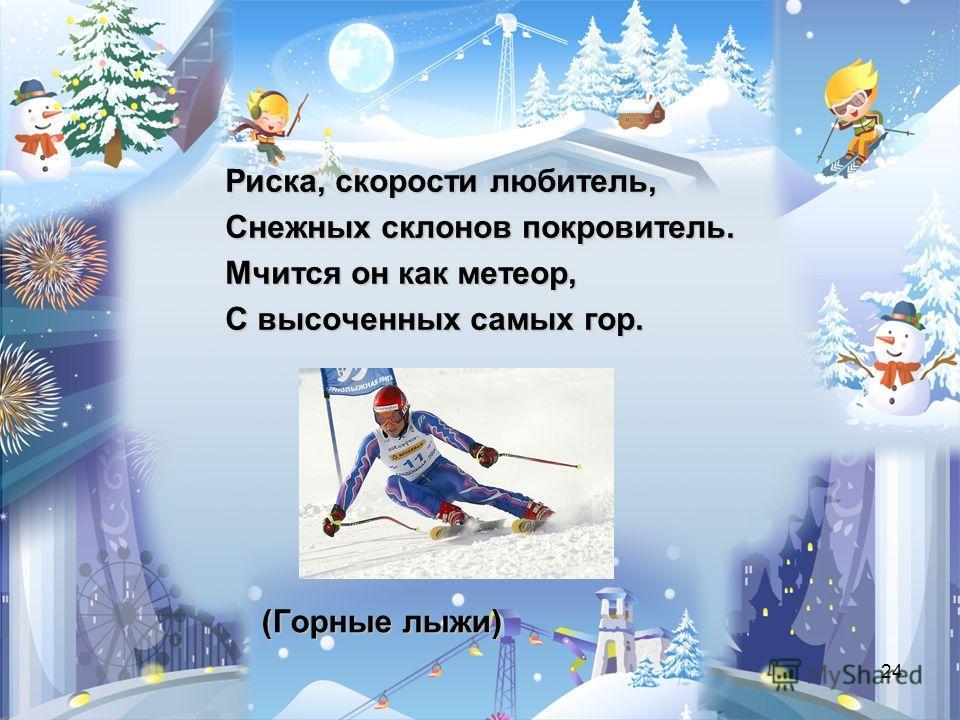 24 (Горные лыжи) Риска, скорости любитель, Снежных склонов покровитель. Мчится он как метеор, С высоченных самых гор.