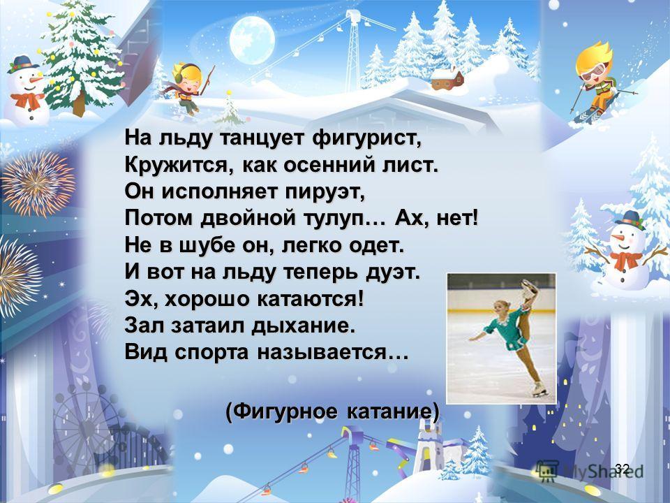 32 (Фигурное катание) На льду танцует фигурист, Кружится, как осенний лист. Он исполняет пируэт, Потом двойной тулуп… Ах, нет! Не в шубе он, легко одет. И вот на льду теперь дуэт. Эх, хорошо катаются! Зал затаил дыхание. Вид спорта называется…