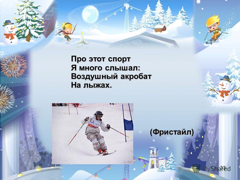 33 (Фристайл) Про этот спорт Я много слышал: Воздушный акробат На лыжах.