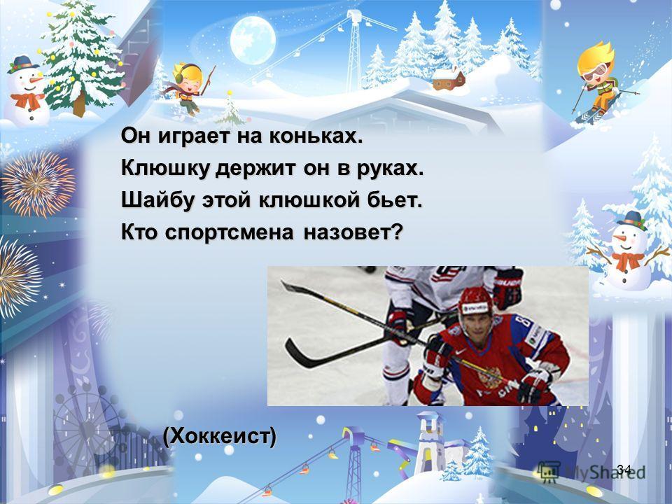 34 (Хоккеист) Он играет на коньках. Клюшку держит он в руках. Шайбу этой клюшкой бьет. Кто спортсмена назовет?
