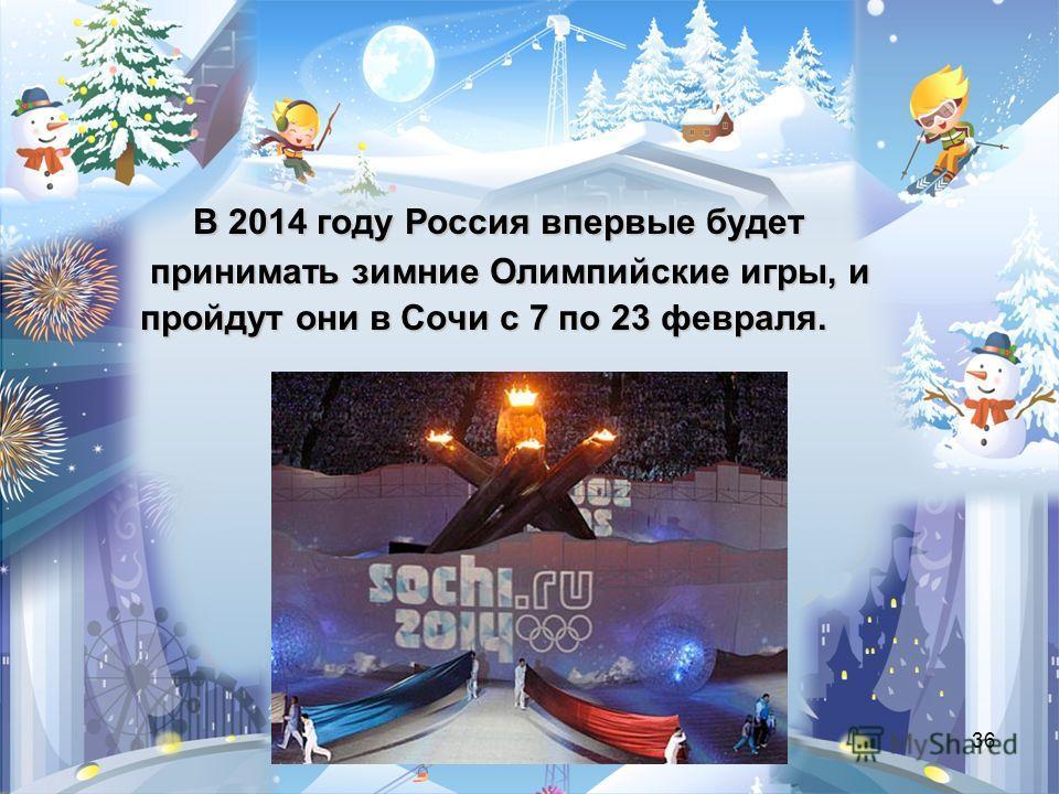 36 В 2014 году Россия впервые будет принимать зимние Олимпийские игры, и принимать зимние Олимпийские игры, и пройдут они в Сочи с 7 по 23 февраля.