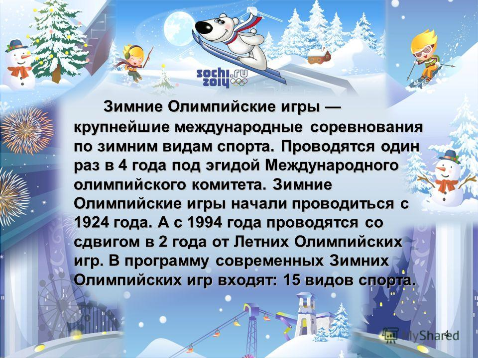 4 Зимние Олимпийские игры крупнейшие международные соревнования по зимним видам спорта. Проводятся один раз в 4 года под эгидой Международного олимпийского комитета. Зимние Олимпийские игры начали проводиться с 1924 года. А с 1994 года проводятся со