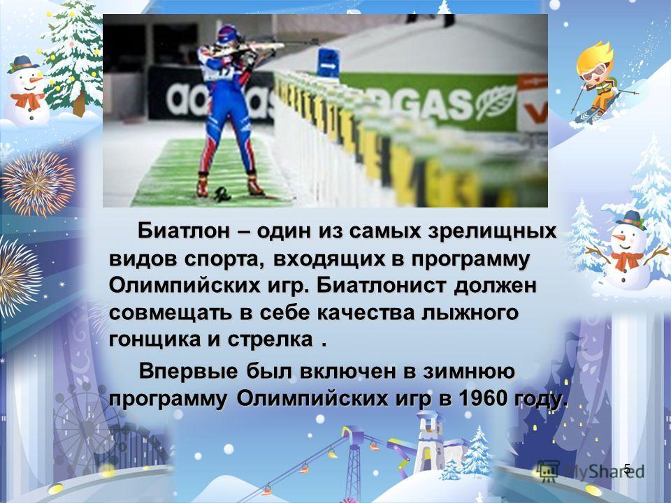 5 Биатлон – один из самых зрелищных видов спорта, входящих в программу Олимпийских игр. Биатлонист должен совмещать в себе качества лыжного гонщика и стрелка. Впервые был включен в зимнюю программу Олимпийских игр в 1960 году. Впервые был включен в з