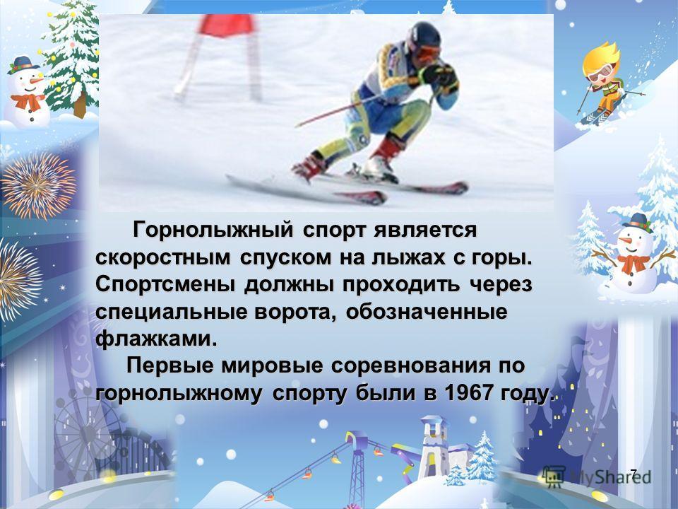 7 Горнолыжный спорт является Горнолыжный спорт является скоростным спуском на лыжах с горы. Спортсмены должны проходить через специальные ворота, обозначенные флажками. Первые мировые соревнования по Первые мировые соревнования по горнолыжному спорту
