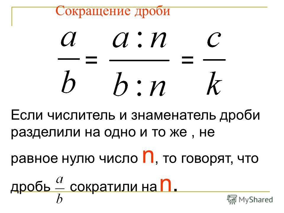 = = Если числитель и знаменатель дроби разделили на одно и то же, не равное нулю число n, то говорят, что дробь сократили на n.