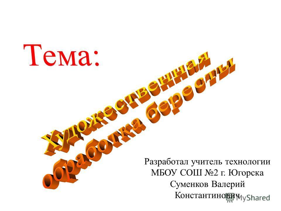Разработал учитель технологии МБОУ СОШ 2 г. Югорска Суменков Валерий Константинович