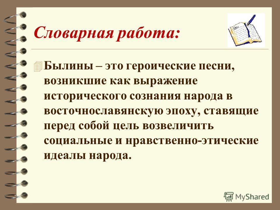 Словарная работа: 4 Былины – это героические песни, возникшие как выражение исторического сознания народа в восточнославянскую эпоху, ставящие перед собой цель возвеличить социальные и нравственно-этические идеалы народа.