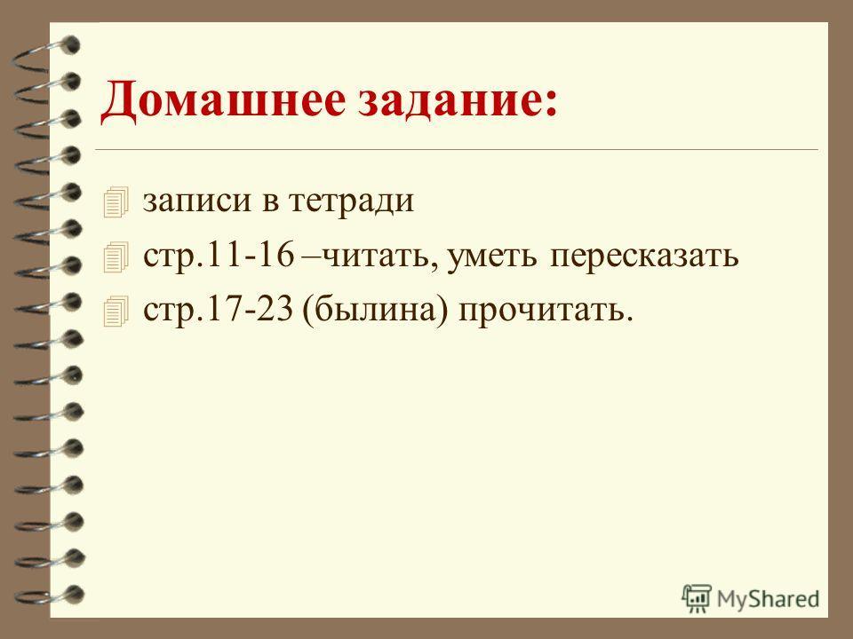 Домашнее задание: 4 записи в тетради 4 стр.11-16 –читать, уметь пересказать 4 стр.17-23 (былина) прочитать.