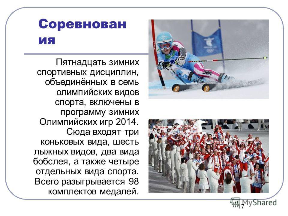 17 Соревнован ия Пятнадцать зззимних спортивных дисциплин, объединённых в семь олимпийских видов спорта, включены в программу зззимних Олимпийских игр 2014. Сюда входят три коньковых вида, шесть лыжных видов, два вида бобслея, а также четыре отдельны