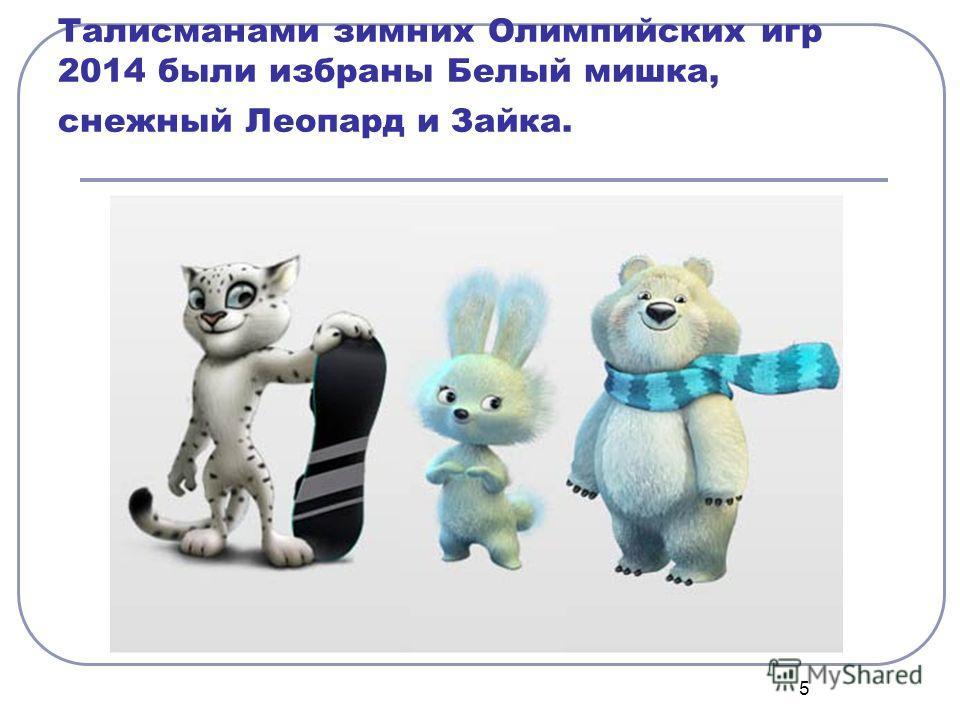 5 Талисманами зззимних Олимпийских игр 2014 были избраны Белый мишка, снежный Леопард и Зайка.