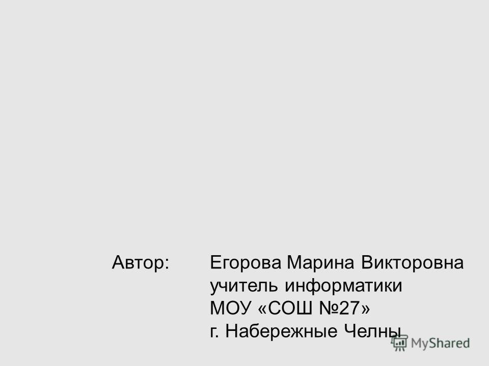 Автор: Егорова Марина Викторовна учитель информатики МОУ «СОШ 27» г. Набережные Челны