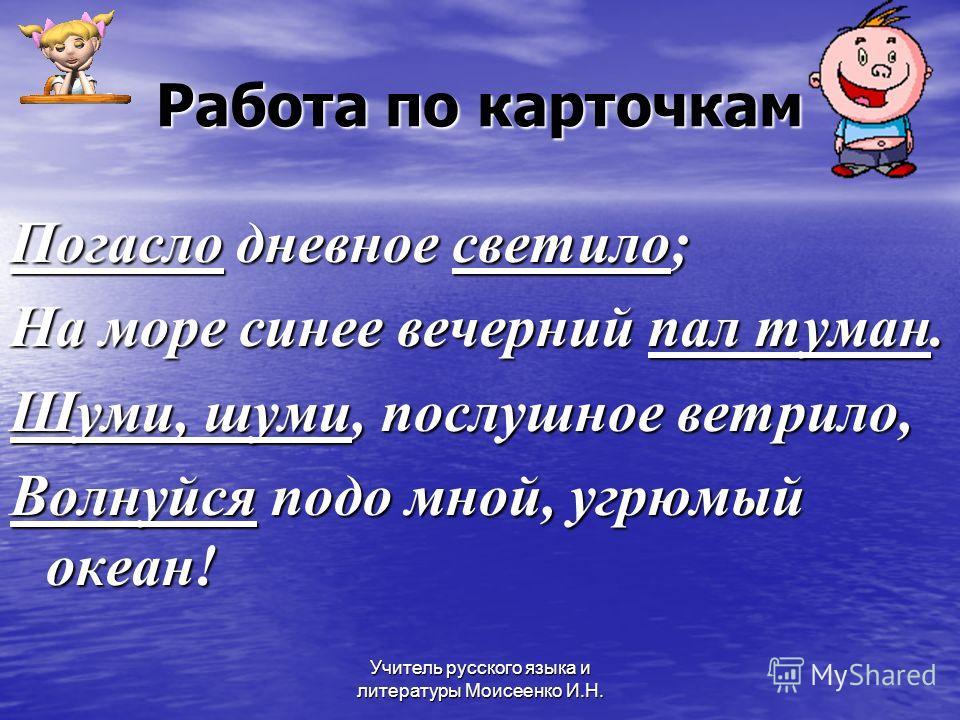 Учитель русского языка и литературы Моисеенко И.Н. Работа по карточкам Погасло дневное светило; На море синее вечерний пал туман. Шуми, шуми, послушное ветрило, Волнуйся подо мной, угрюмый океан!