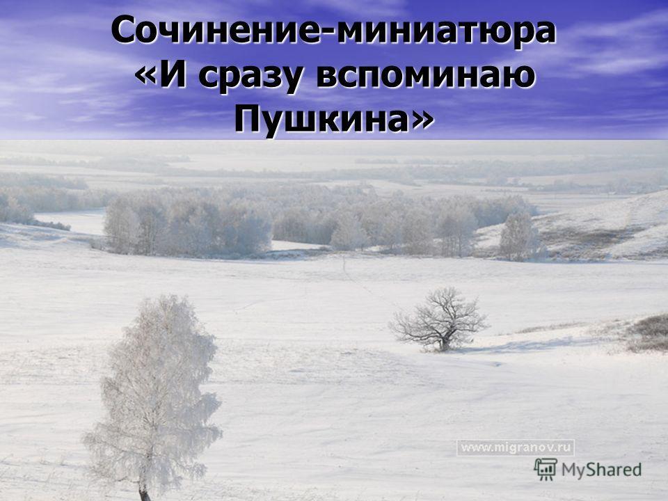Сочинение-миниатюра «И сразу вспоминаю Пушкина»