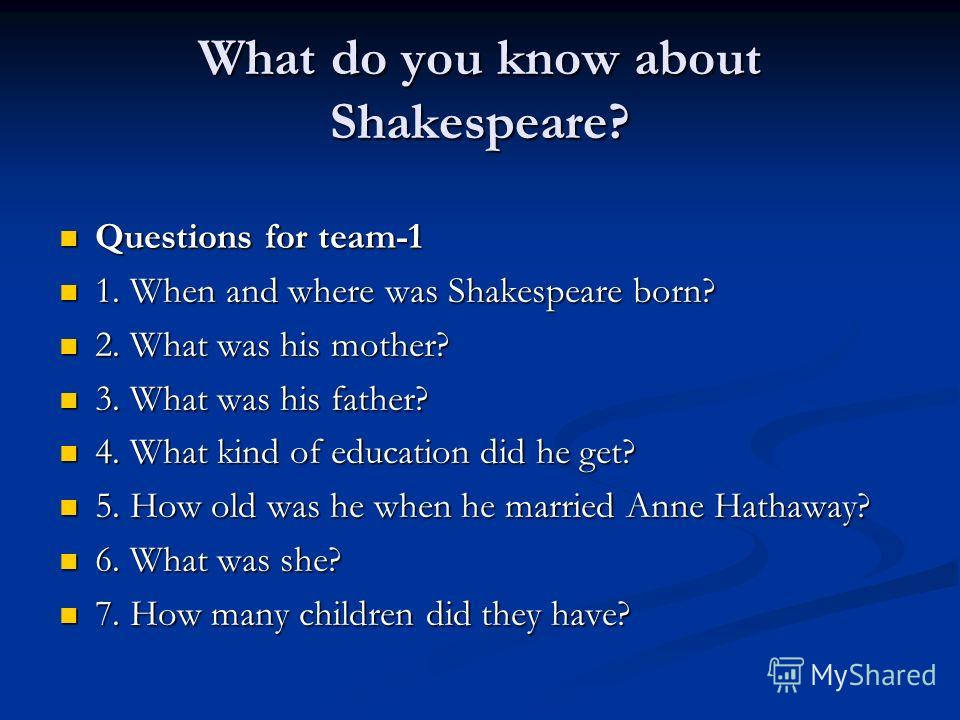 What do you know about Shakespeare? Questions for team-1 Questions for team-1 1. When and where was Shakespeare born? 1. When and where was Shakespeare born? 2. What was his mother? 2. What was his mother? 3. What was his father? 3. What was his fath