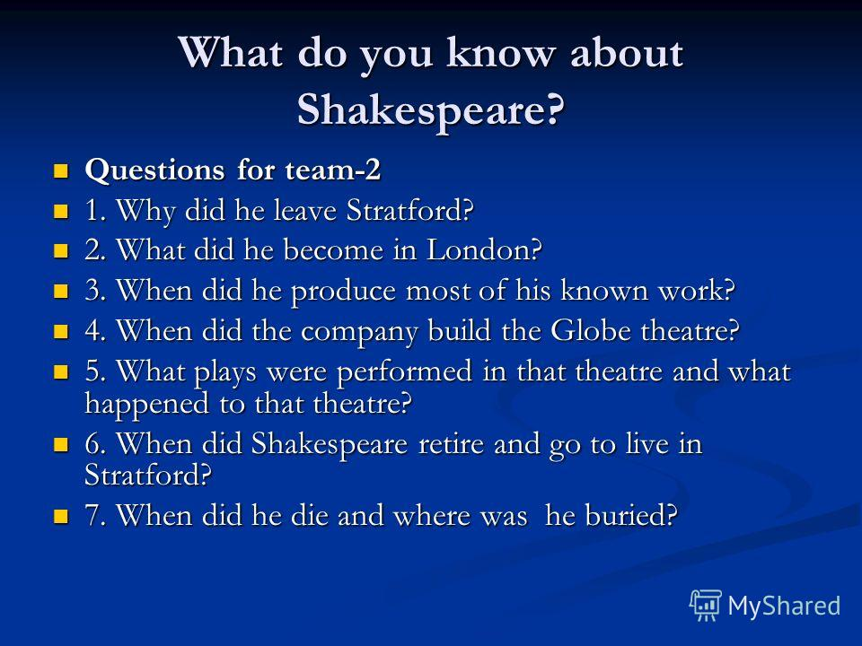 What do you know about Shakespeare? Questions for team-2 Questions for team-2 1. Why did he leave Stratford? 1. Why did he leave Stratford? 2. What did he become in London? 2. What did he become in London? 3. When did he produce most of his known wor