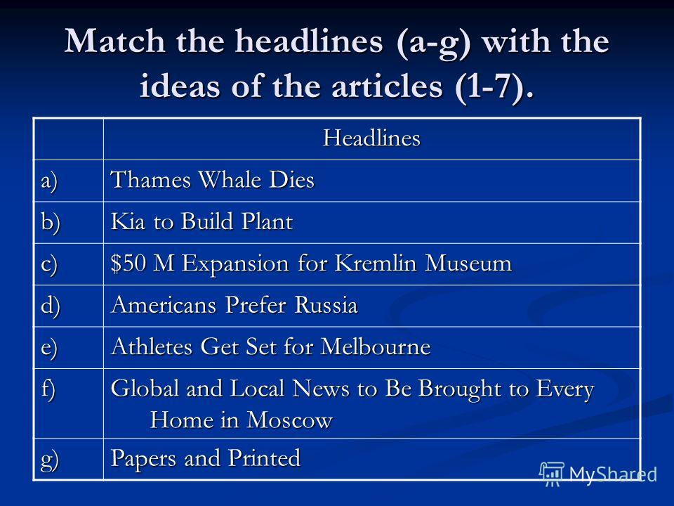 Match the headlines (a-g) with the ideas of the articles (1-7). Headlines a) Thames Whale Dies b) Kia to Build Plant c) $50 M Expansion for Kremlin Museum d) Americans Prefer Russia e) Athletes Get Set for Melbourne f) Global and Local News to Be Bro