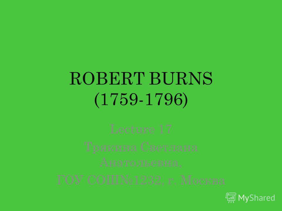 ROBERT BURNS (1759-1796) Lecture 17 Трякина Светлана Анатольевна, ГОУ СОШ1232, г. Москва