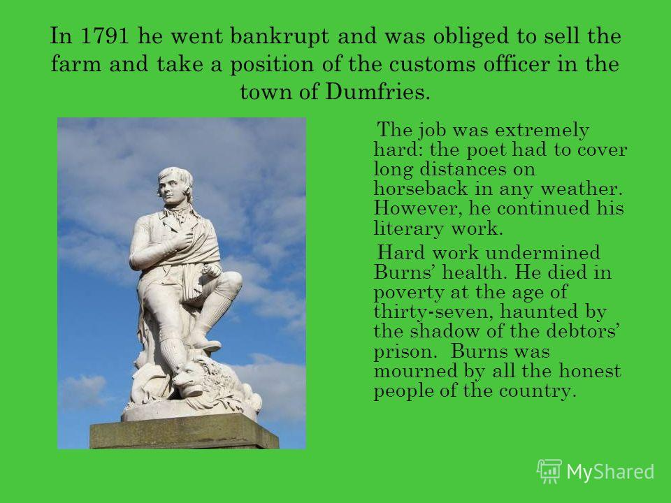 In 1791 he went bankrupt and was obliged to sell the farm and take a position of the customs officer in the town of Dumfries. The job was extremely hard: the poet had to cover long distances on horseback in any weather. However, he continued his lite