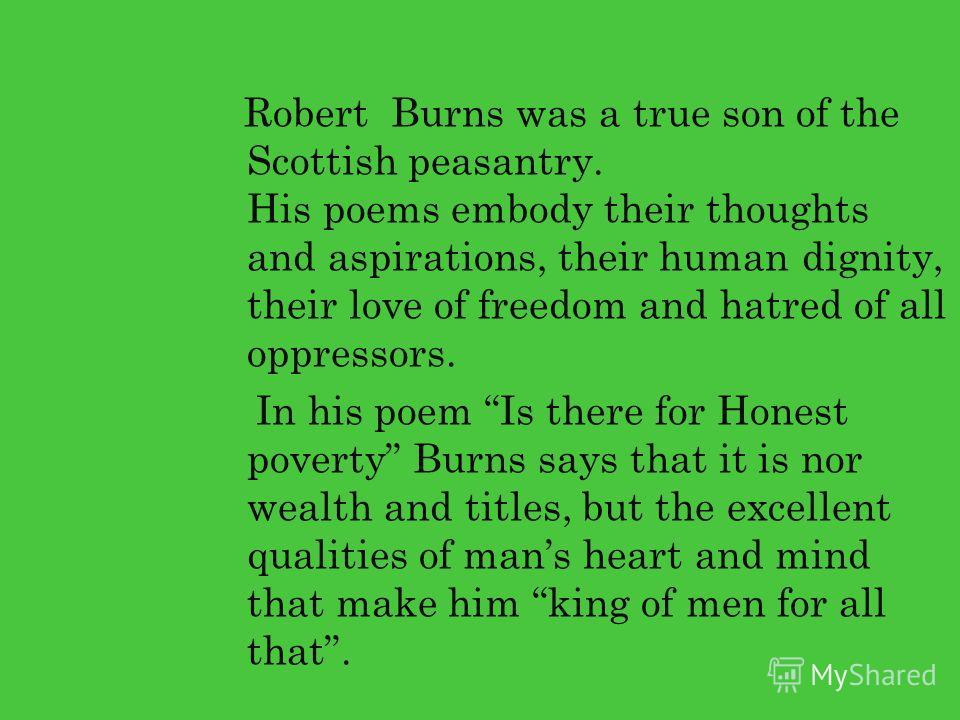 Robert Burns was a true son of the Scottish peasantry. His poems embody their thoughts and aspirations, their human dignity, their love of freedom and hatred of all oppressors. In his poem Is there for Honest poverty Burns says that it is nor wealth