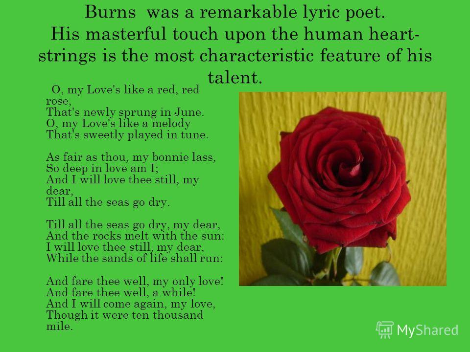 Burns was a remarkable lyric poet. His masterful touch upon the human heart- strings is the most characteristic feature of his talent. O, my Love's like a red, red rose, That's newly sprung in June. O, my Love's like a melody That's sweetly played in