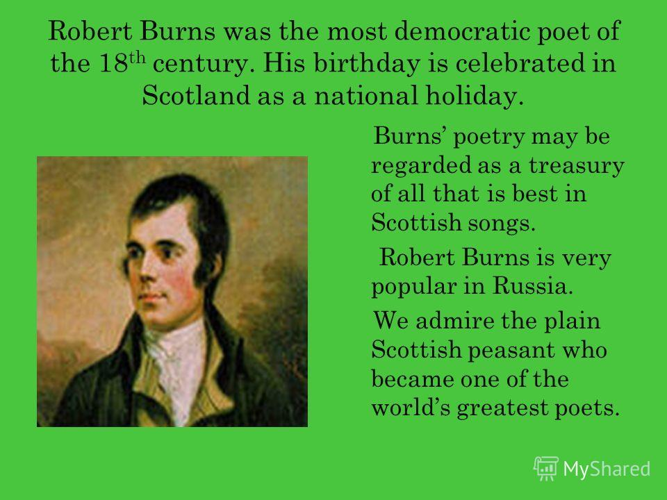 Robert Burns was the most democratic poet of the 18 th century. His birthday is celebrated in Scotland as a national holiday. Burns poetry may be regarded as a treasury of all that is best in Scottish songs. Robert Burns is very popular in Russia. We