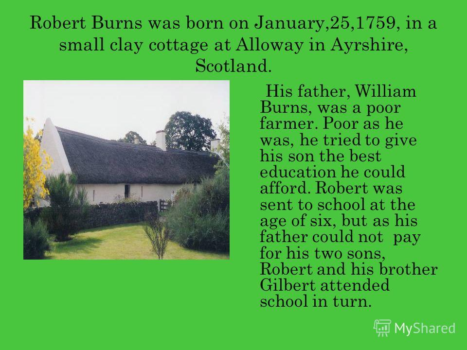 Robert Burns was born on January,25,1759, in a small clay cottage at Alloway in Ayrshire, Scotland. His father, William Burns, was a poor farmer. Poor as he was, he tried to give his son the best education he could afford. Robert was sent to school a