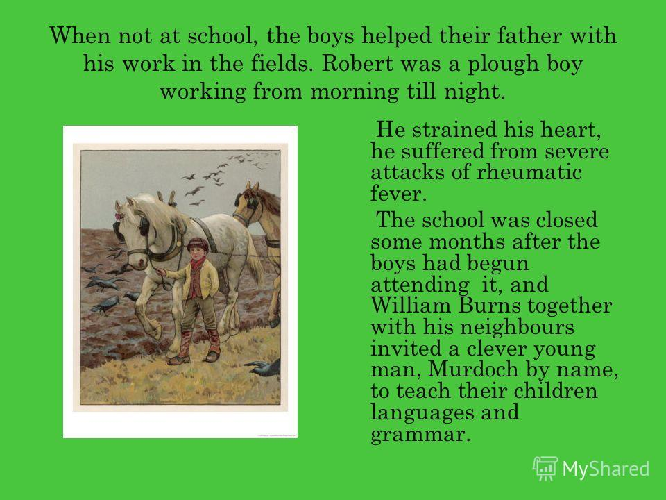 When not at school, the boys helped their father with his work in the fields. Robert was a plough boy working from morning till night. He strained his heart, he suffered from severe attacks of rheumatic fever. The school was closed some months after