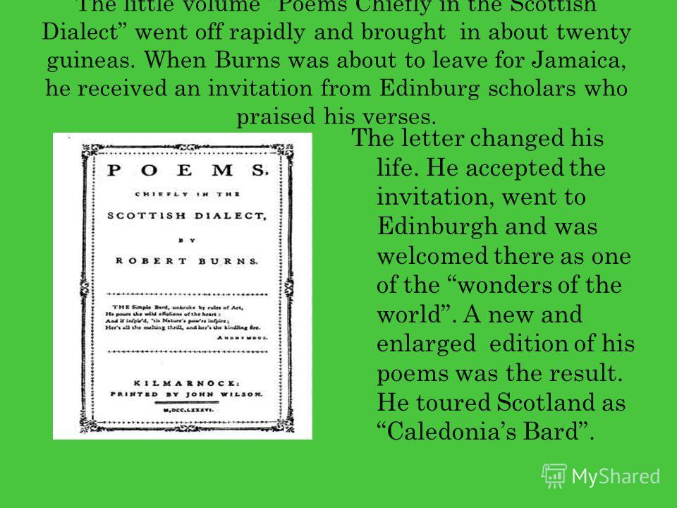 The little volume Poems Chiefly in the Scottish Dialect went off rapidly and brought in about twenty guineas. When Burns was about to leave for Jamaica, he received an invitation from Edinburg scholars who praised his verses. The letter changed his l