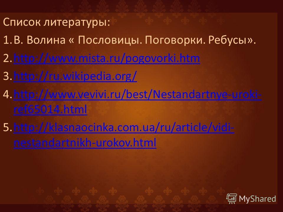 Список литературы: 1.В. Волина « Пословицы. Поговорки. Ребусы». 2.http://www.mista.ru/pogovorki.htmhttp://www.mista.ru/pogovorki.htm 3.http://ru.wikipedia.org/http://ru.wikipedia.org/ 4.http://www.vevivi.ru/best/Nestandartnye-uroki- ref65014.htmlhttp