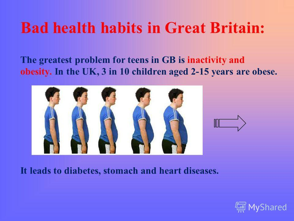 Bad health habits in Great Britain: The greatest problem for teens in GB is inactivity and obesity. In the UK, 3 in 10 children aged 2-15 years are obese. It leads to diabetes, stomach and heart diseases.