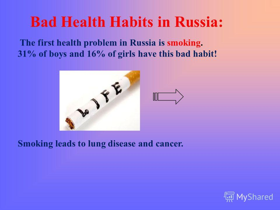 Bad Health Habits in Russia: The first health problem in Russia is smoking. 31% of boys and 16% of girls have this bad habit! Smoking leads to lung disease and cancer.